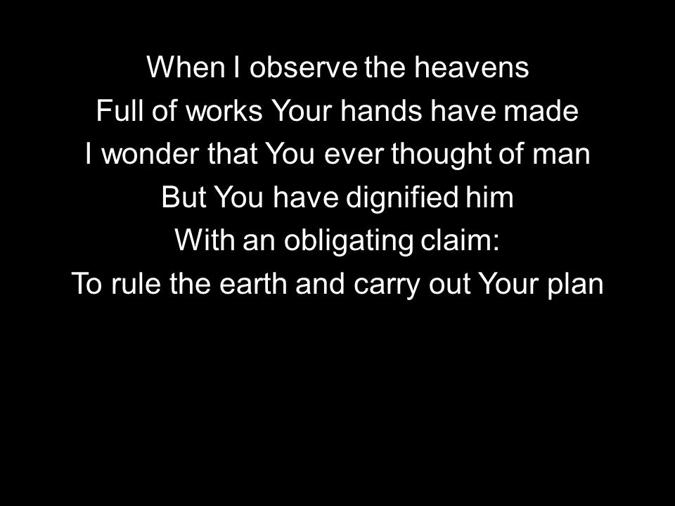 When I observe the heavens Full of works Your hands have made I wonder that You ever thought of man But You have dignified him With an obligating claim: To rule the earth and carry out Your plan