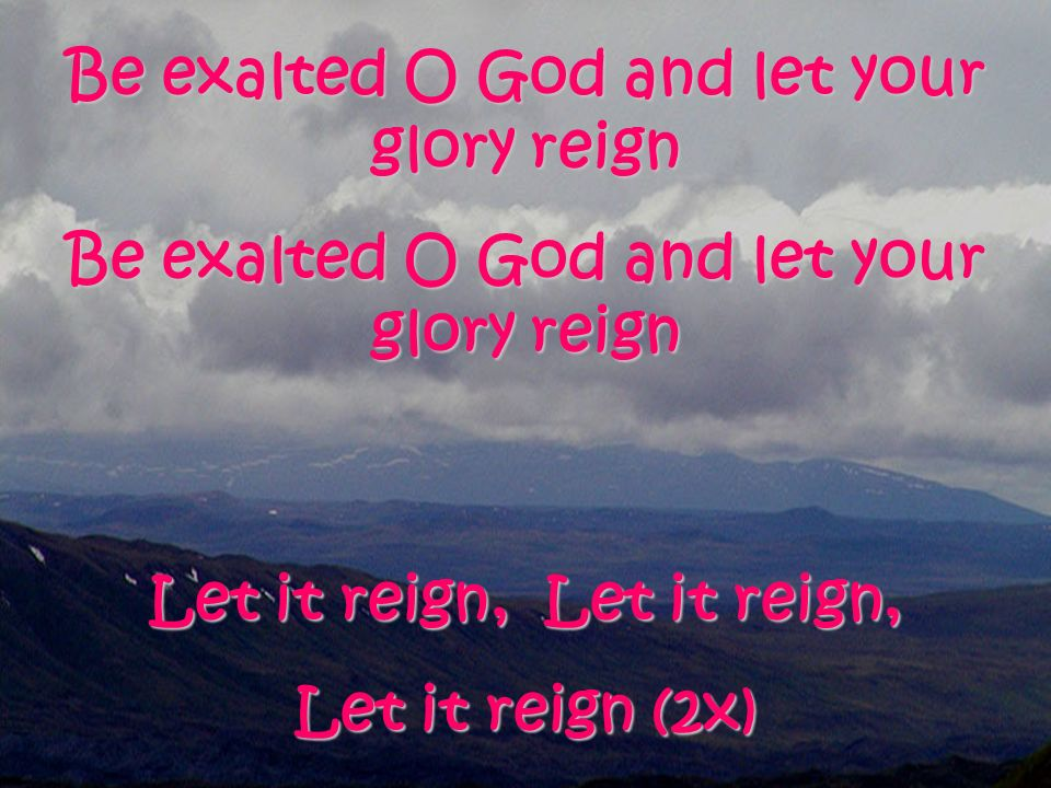 Be exalted O God and let your glory reign Let it reign, Let it reign, Let it reign (2x)