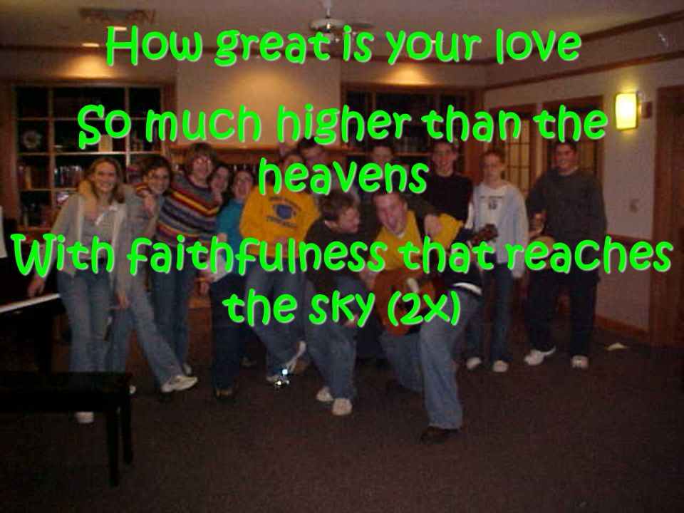 How great is your love So much higher than the heavens With faithfulness that reaches the sky (2x)