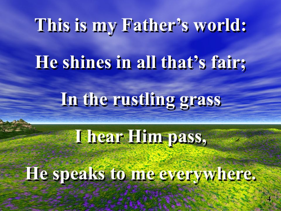 This is my Fathers world: He shines in all thats fair; In the rustling grass I hear Him pass, He speaks to me everywhere.