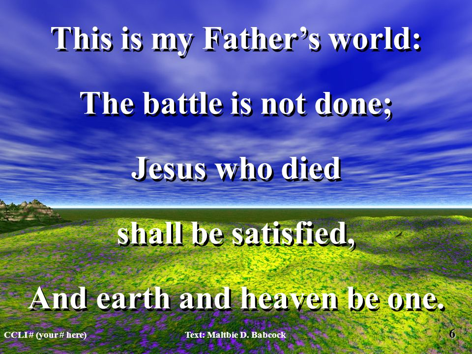 This is my Fathers world: The battle is not done; Jesus who died shall be satisfied, And earth and heaven be one.