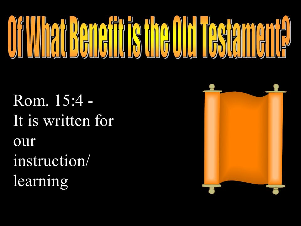 Rom. 15:4 - It is written for our instruction/ learning