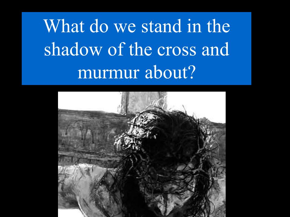 What do we stand in the shadow of the cross and murmur about
