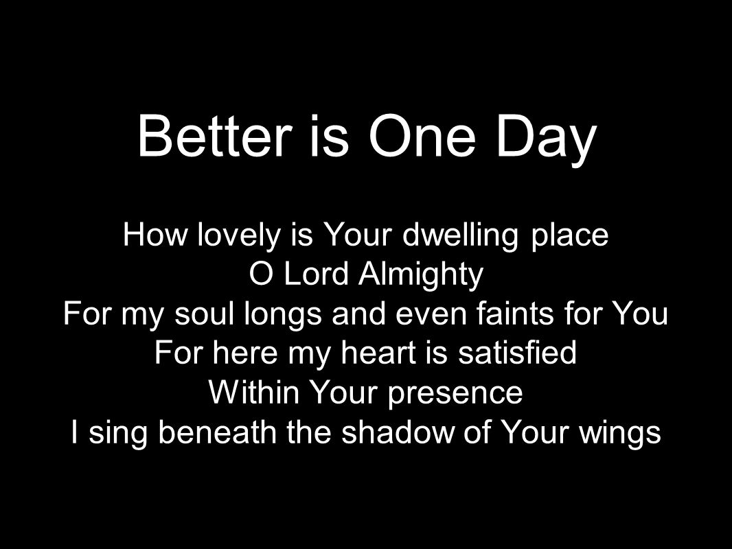 Better is One Day How lovely is Your dwelling place O Lord Almighty For my soul longs and even faints for You For here my heart is satisfied Within Your presence I sing beneath the shadow of Your wings