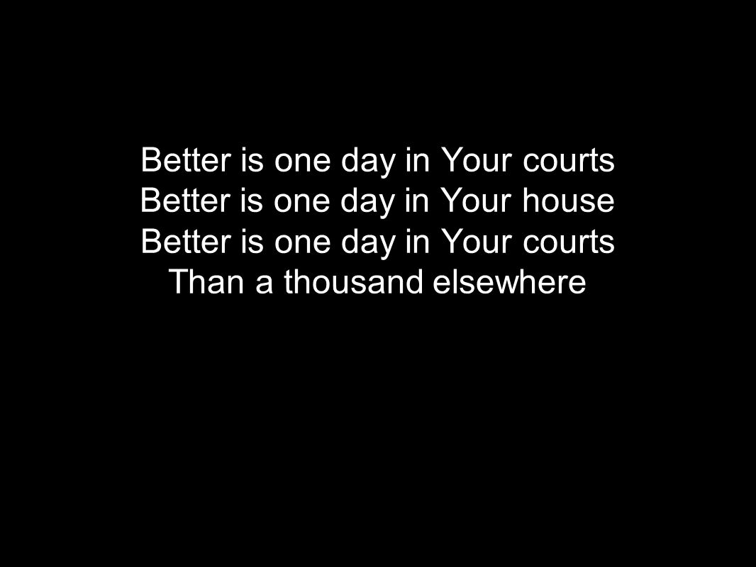 Better is one day in Your courts Better is one day in Your house Better is one day in Your courts Than a thousand elsewhere