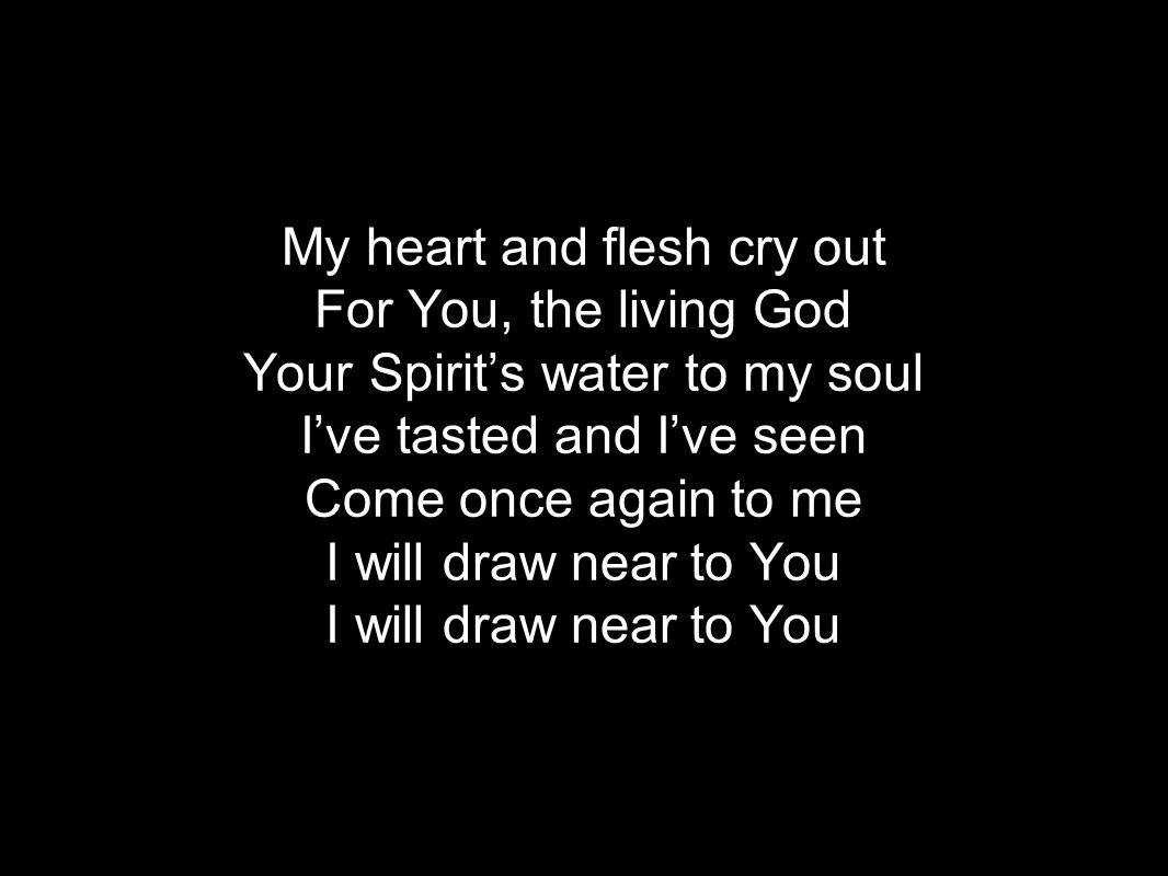My heart and flesh cry out For You, the living God Your Spirits water to my soul Ive tasted and Ive seen Come once again to me I will draw near to You