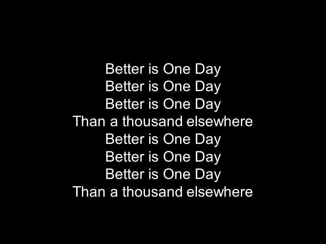 Better is One Day Than a thousand elsewhere Better is One Day Than a thousand elsewhere