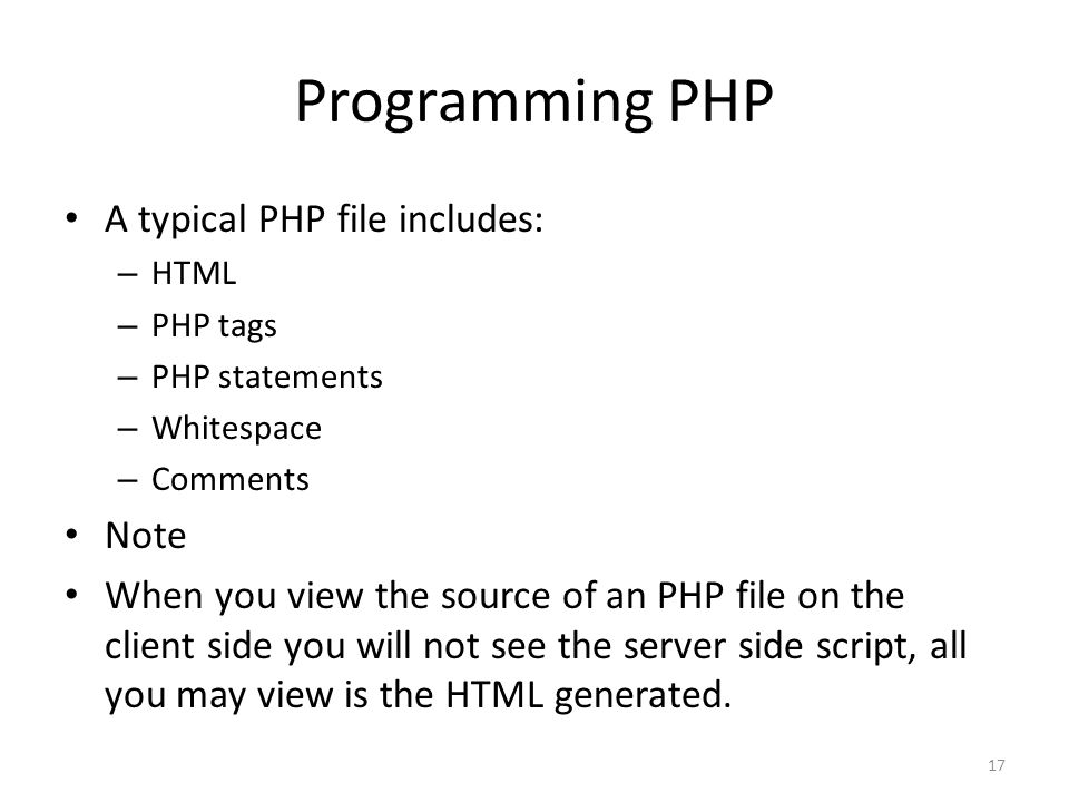 17 Programming PHP A typical PHP file includes: – HTML – PHP tags – PHP statements – Whitespace – Comments Note When you view the source of an PHP file on the client side you will not see the server side script, all you may view is the HTML generated.