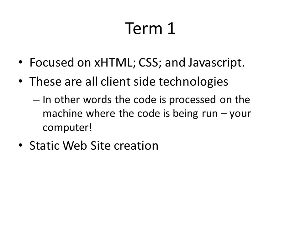 Term 1 Focused on xHTML; CSS; and Javascript.