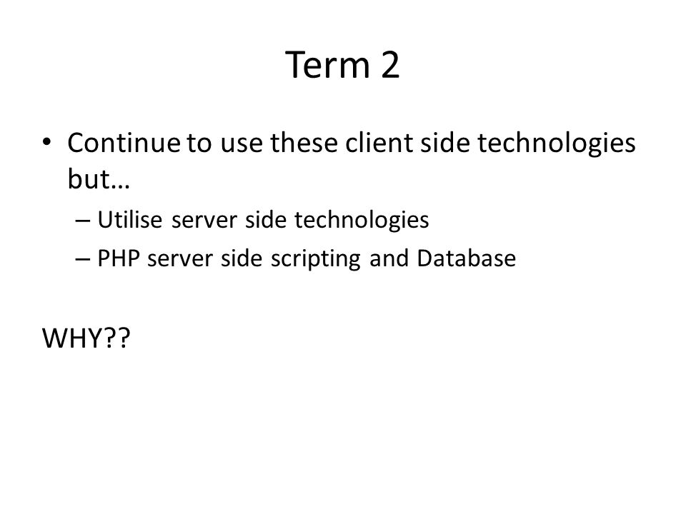 Term 2 Continue to use these client side technologies but… – Utilise server side technologies – PHP server side scripting and Database WHY