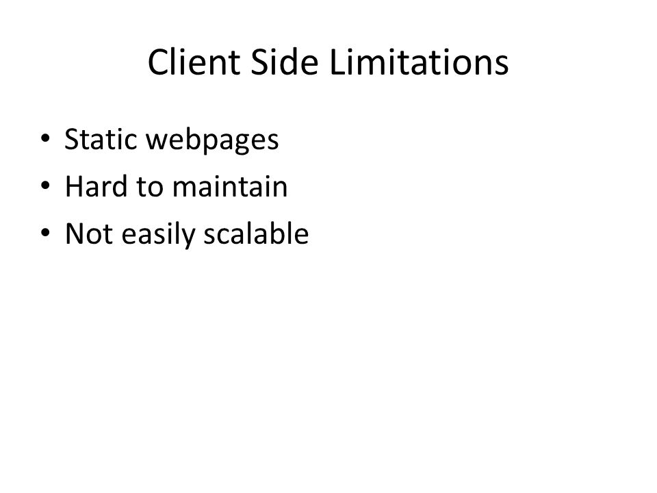 Client Side Limitations Static webpages Hard to maintain Not easily scalable