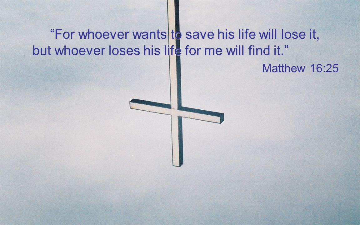 For whoever wants to save his life will lose it, but whoever loses his life for me will find it.