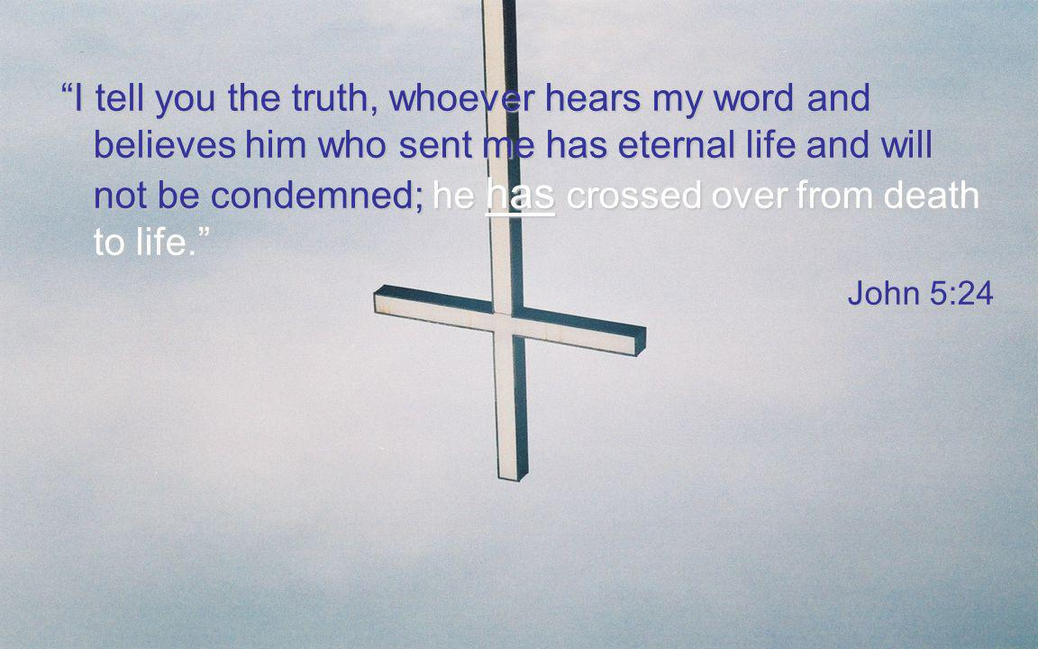 I tell you the truth, whoever hears my word and believes him who sent me has eternal life and will not be condemned; he has crossed over from death to life.