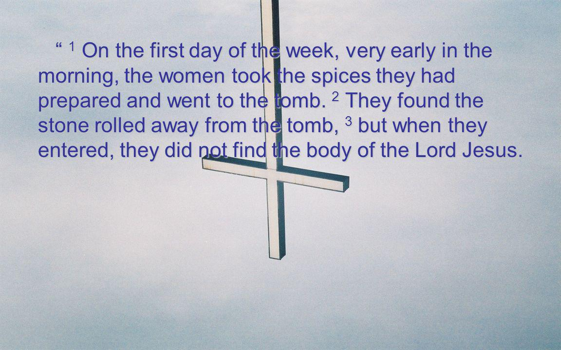 1 On the first day of the week, very early in the morning, the women took the spices they had prepared and went to the tomb.