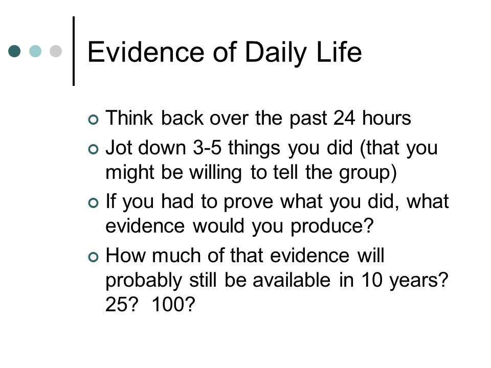 Evidence of Daily Life Think back over the past 24 hours Jot down 3-5 things you did (that you might be willing to tell the group) If you had to prove what you did, what evidence would you produce.