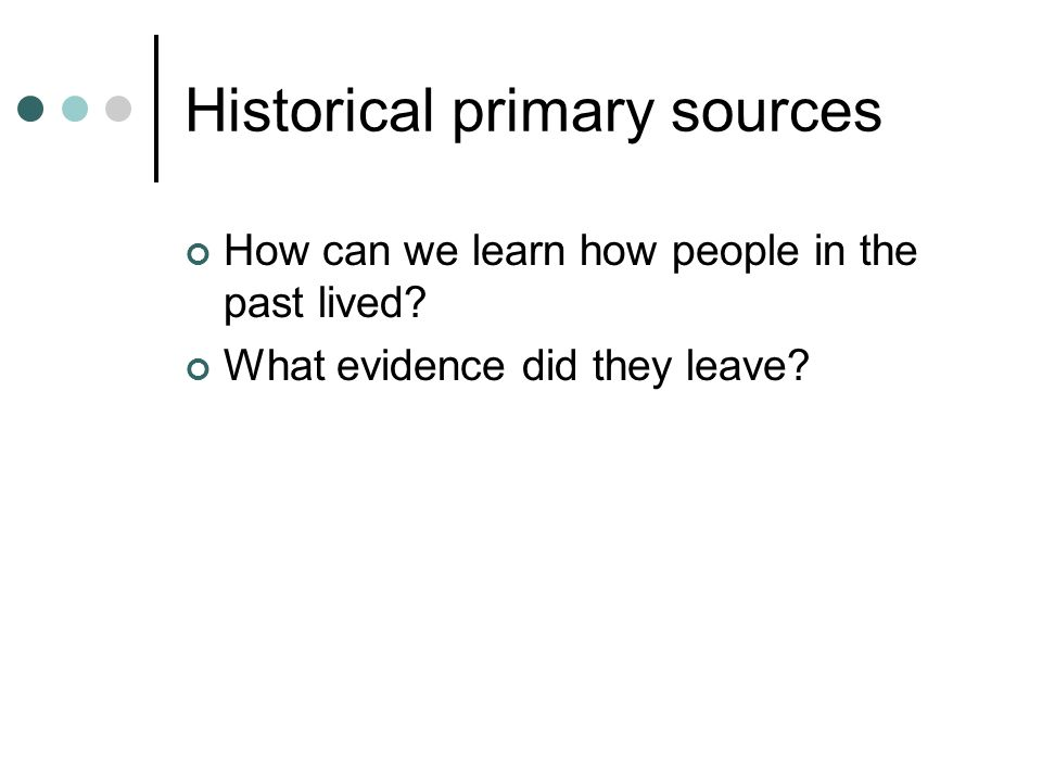 Historical primary sources How can we learn how people in the past lived.