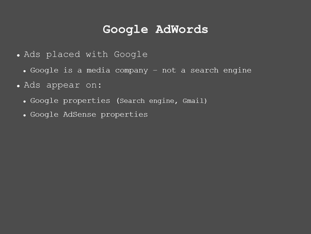 Google AdWords Ads placed with Google Google is a media company – not a search engine Ads appear on: Google properties ( Search engine, Gmail) Google AdSense properties