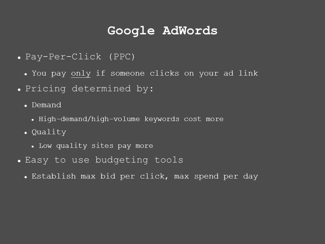 Google AdWords Pay-Per-Click (PPC) You pay only if someone clicks on your ad link Pricing determined by: Demand High-demand/high-volume keywords cost more Quality Low quality sites pay more Easy to use budgeting tools Establish max bid per click, max spend per day