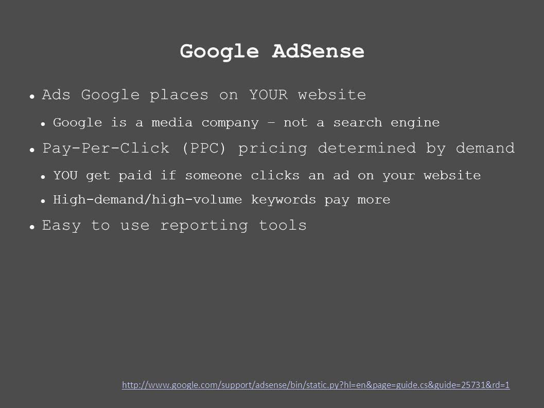 Google AdSense Ads Google places on YOUR website Google is a media company – not a search engine Pay-Per-Click (PPC) pricing determined by demand YOU get paid if someone clicks an ad on your website High-demand/high-volume keywords pay more Easy to use reporting tools   hl=en&page=guide.cs&guide=25731&rd=1