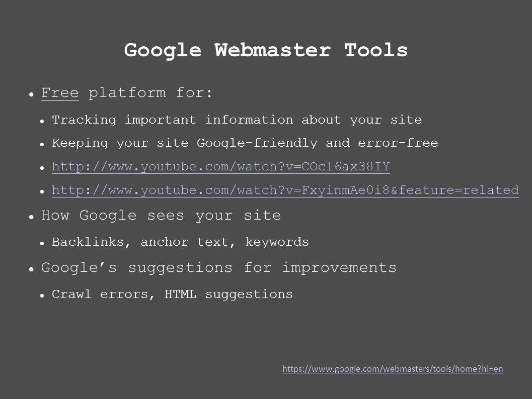 Google Webmaster Tools Free platform for: Tracking important information about your site Keeping your site Google-friendly and error-free   v=COcl6ax38IY   v=FxyinmAe0i8&feature=related How Google sees your site Backlinks, anchor text, keywords Googles suggestions for improvements Crawl errors, HTML suggestions   hl=en