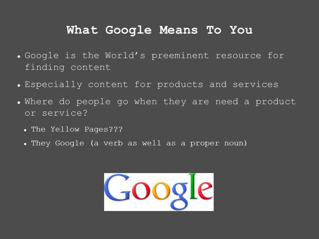 What Google Means To You Google is the Worlds preeminent resource for finding content Especially content for products and services Where do people go when they are need a product or service.