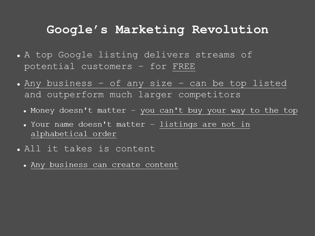 Googles Marketing Revolution A top Google listing delivers streams of potential customers – for FREE Any business – of any size – can be top listed and outperform much larger competitors Money doesn t matter – you can t buy your way to the top Your name doesn t matter – listings are not in alphabetical order All it takes is content Any business can create content