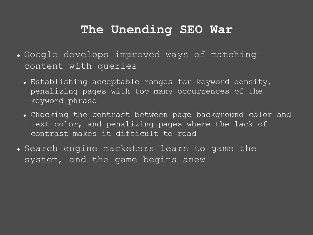 The Unending SEO War Google develops improved ways of matching content with queries Establishing acceptable ranges for keyword density, penalizing pages with too many occurrences of the keyword phrase Checking the contrast between page background color and text color, and penalizing pages where the lack of contrast makes it difficult to read Search engine marketers learn to game the system, and the game begins anew