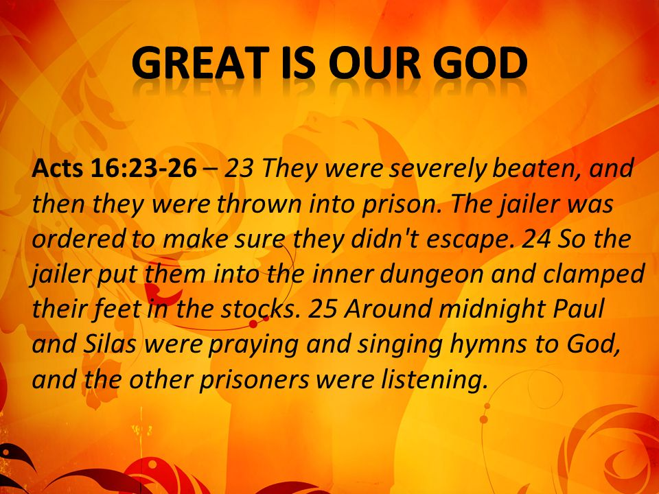 Acts 16:23-26 – 23 They were severely beaten, and then they were thrown into prison.