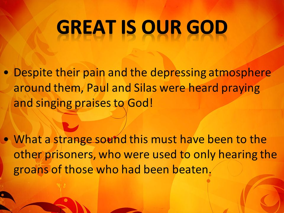 Despite their pain and the depressing atmosphere around them, Paul and Silas were heard praying and singing praises to God.