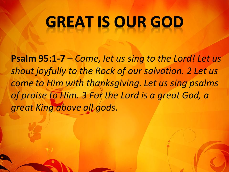 Psalm 95:1-7 – Come, let us sing to the Lord. Let us shout joyfully to the Rock of our salvation.