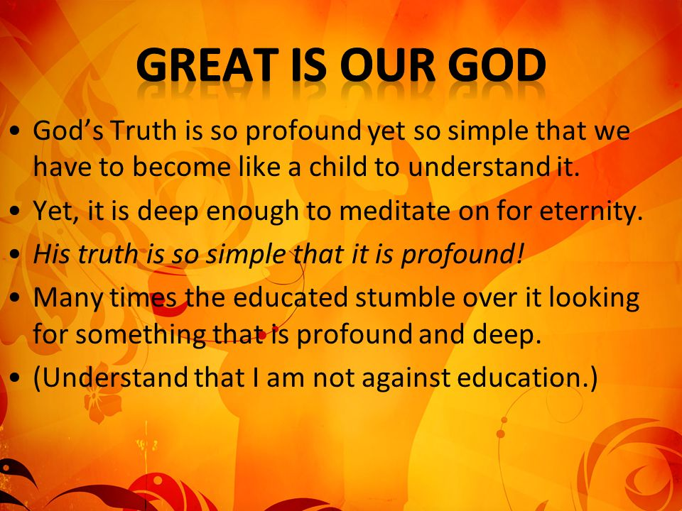 Gods Truth is so profound yet so simple that we have to become like a child to understand it.