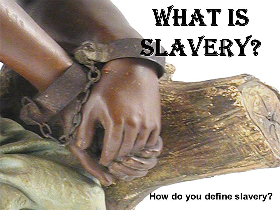 What is SLAVERY What is SLAVERY How do you define slavery