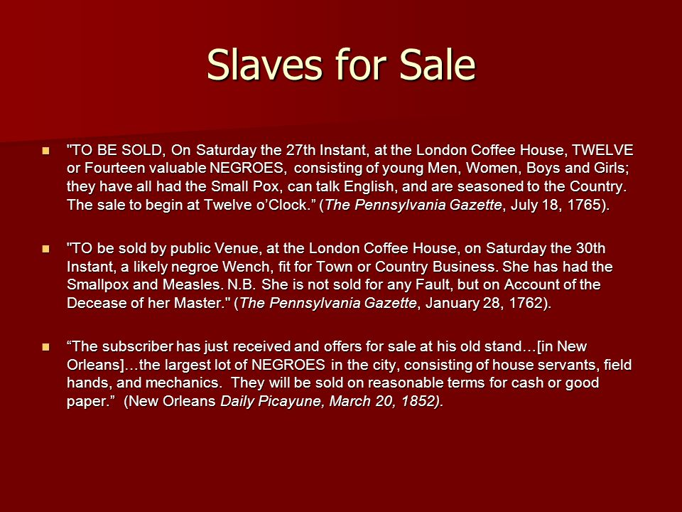 Slaves for Sale TO BE SOLD, On Saturday the 27th Instant, at the London Coffee House, TWELVE or Fourteen valuable NEGROES, consisting of young Men, Women, Boys and Girls; they have all had the Small Pox, can talk English, and are seasoned to the Country.