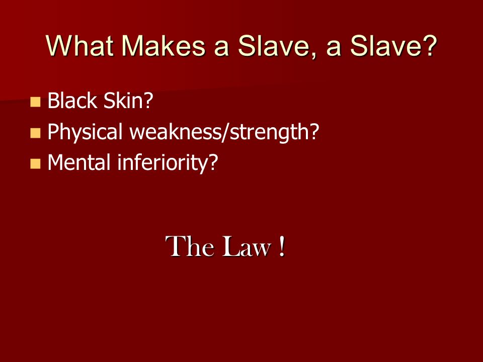 What Makes a Slave, a Slave Black Skin Physical weakness/strength Mental inferiority The Law !