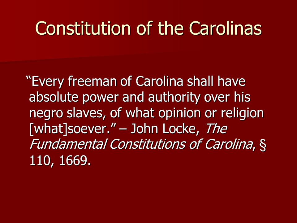 Constitution of the Carolinas Every freeman of Carolina shall have absolute power and authority over his negro slaves, of what opinion or religion [what]soever.