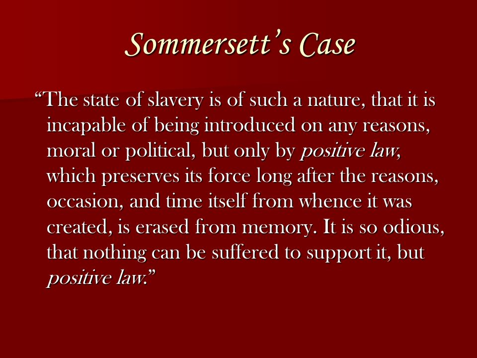 Sommersetts Case The state of slavery is of such a nature, that it is incapable of being introduced on any reasons, moral or political, but only by positive law, which preserves its force long after the reasons, occasion, and time itself from whence it was created, is erased from memory.