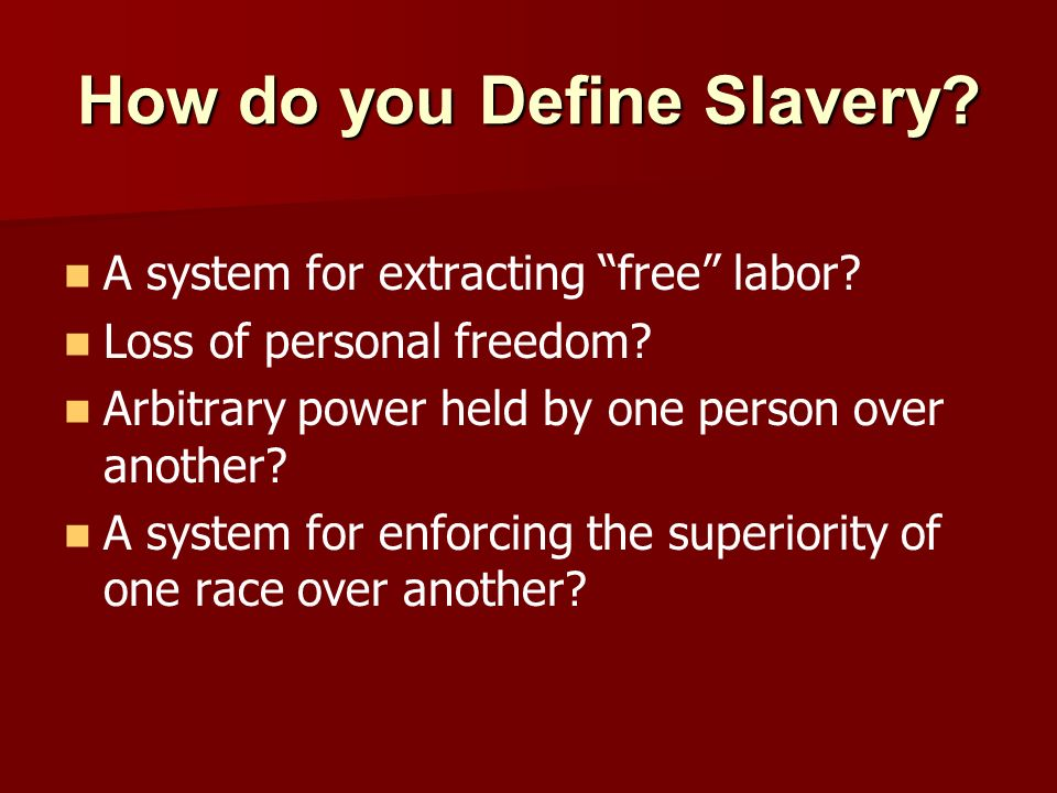 How do you Define Slavery. A system for extracting free labor.
