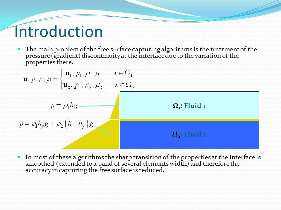 Introduction The main problem of the free surface capturing algorithms is the treatment of the pressure (gradient) discontinuity at the interface due to the variation of the properties there.