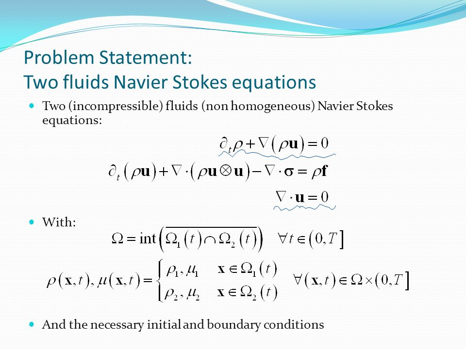 Problem Statement: Two fluids Navier Stokes equations Two (incompressible) fluids (non homogeneous) Navier Stokes equations: With: And the necessary initial and boundary conditions