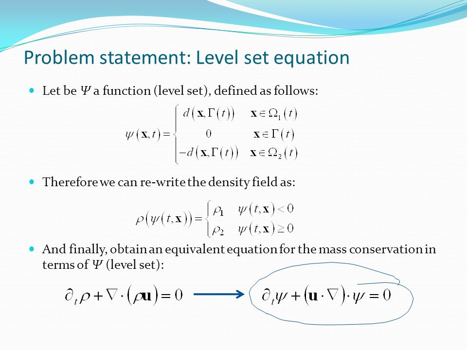 Problem statement: Level set equation Let be Ψ a function (level set), defined as follows: Therefore we can re-write the density field as: And finally, obtain an equivalent equation for the mass conservation in terms of Ψ (level set):
