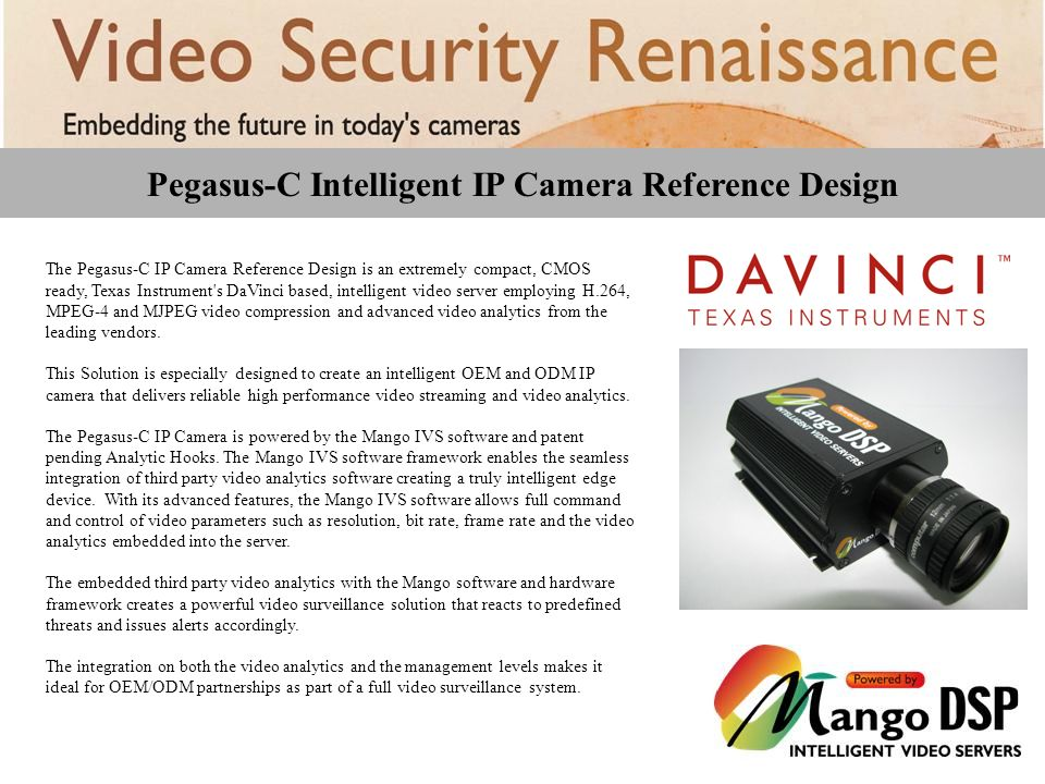 Pegasus-C Intelligent IP Camera Reference Design The Pegasus-C IP Camera Reference Design is an extremely compact, CMOS ready, Texas Instrument s DaVinci based, intelligent video server employing H.264, MPEG-4 and MJPEG video compression and advanced video analytics from the leading vendors.