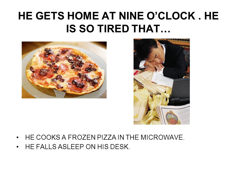 HE GETS HOME AT NINE OCLOCK. HE IS SO TIRED THAT… HE COOKS A FROZEN PIZZA IN THE MICROWAVE.