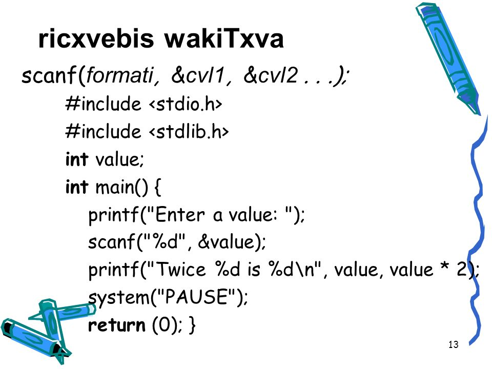 scanf( formati, & cvl1, & cvl2...); #include int value; int main() { printf( Enter a value: ); scanf( %d , &value); printf( Twice %d is %d\n , value, value * 2); system( PAUSE ); return (0); } ricxvebis wakiTxva 13
