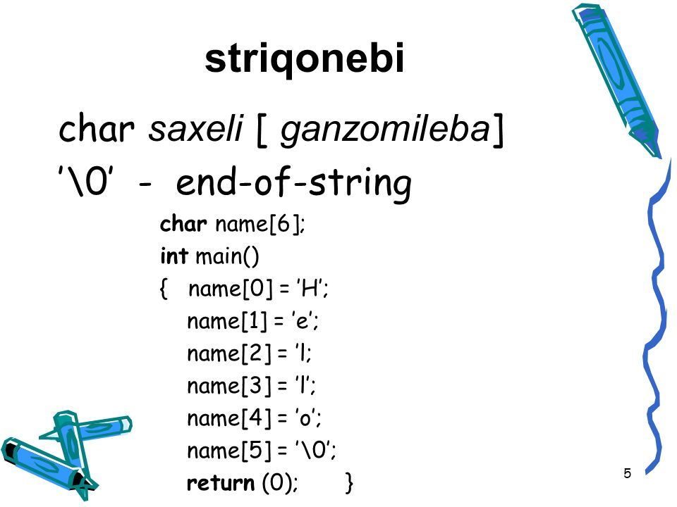 striqonebi char saxeli [ ganzomileba ] \0 - end-of-string char name[6]; int main() { name[0] = H; name[1] = e; name[2] = l; name[3] = l; name[4] = o; name[5] = \0; return (0); } 5