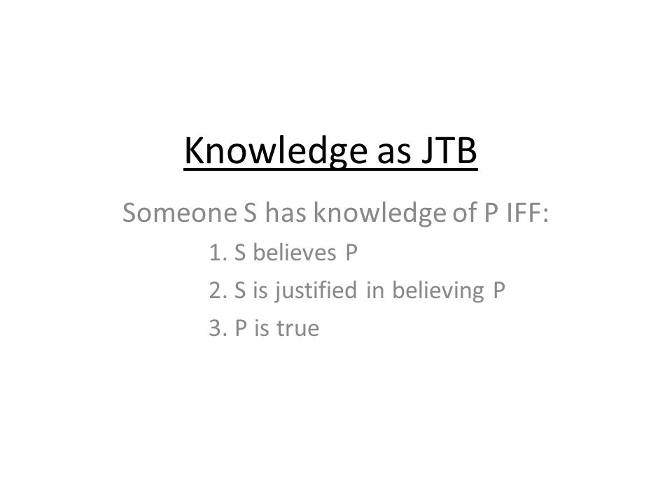Knowledge as JTB Someone S has knowledge of P IFF: 1.