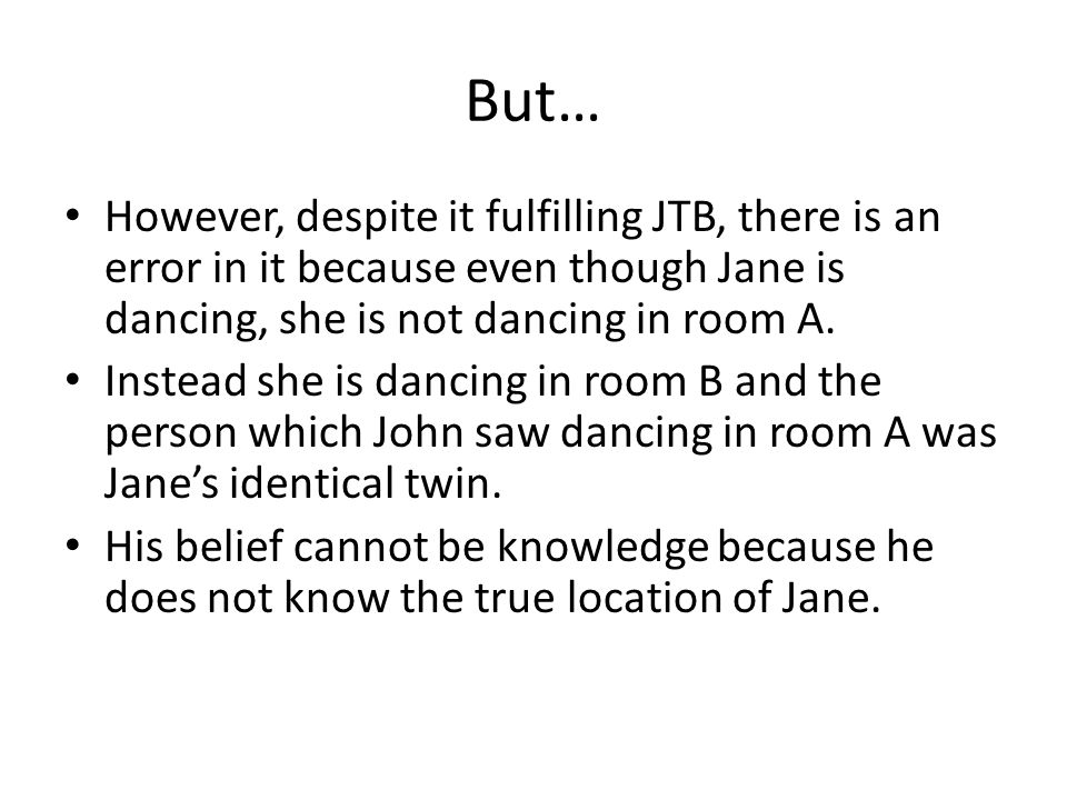But… However, despite it fulfilling JTB, there is an error in it because even though Jane is dancing, she is not dancing in room A.
