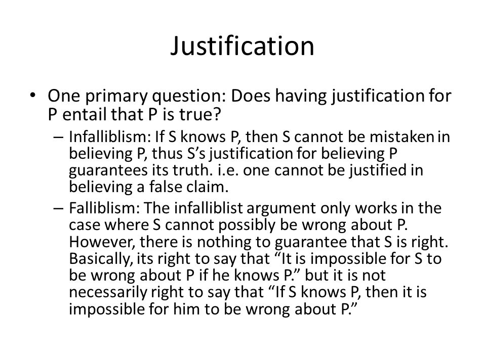 Justification One primary question: Does having justification for P entail that P is true.