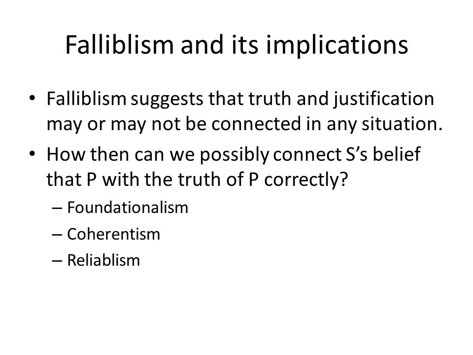 Falliblism and its implications Falliblism suggests that truth and justification may or may not be connected in any situation.