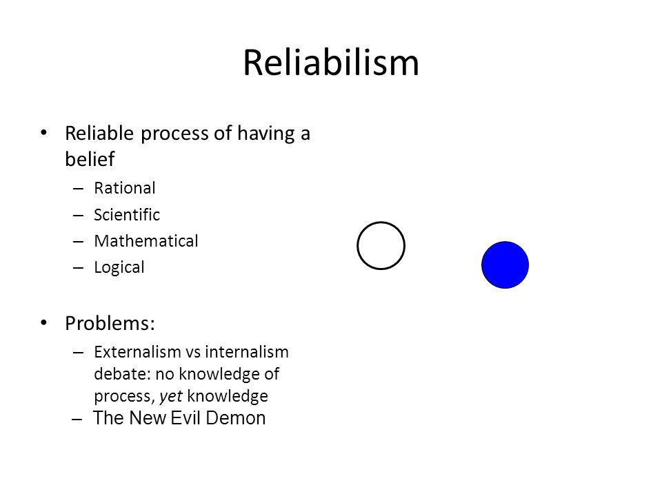 Reliabilism Reliable process of having a belief – Rational – Scientific – Mathematical – Logical Problems: – Externalism vs internalism debate: no knowledge of process, yet knowledge – The New Evil Demon
