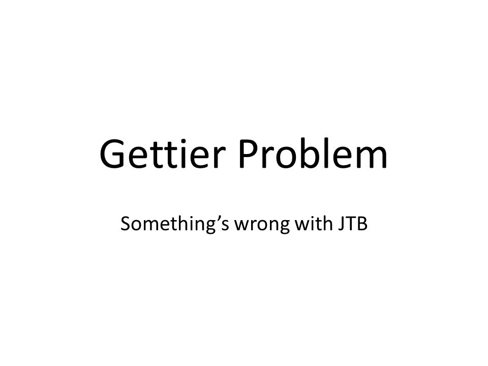 Gettier Problem Somethings wrong with JTB